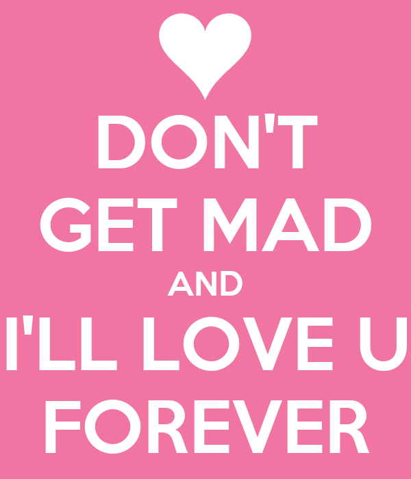 DON'T GET MAD AND I'LL LOVE U  FOREVER