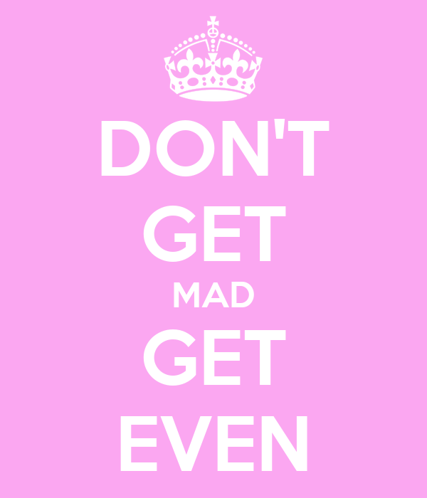 DON'T GET MAD GET EVEN