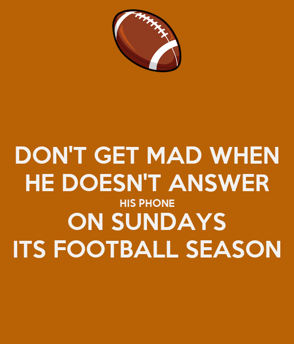 DON'T GET MAD WHEN HE DOESN'T ANSWER HIS PHONE ON SUNDAYS ITS FOOTBALL SEASON