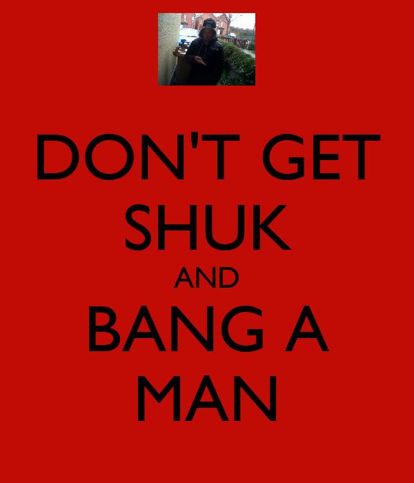 DON'T GET SHUK AND BANG A MAN