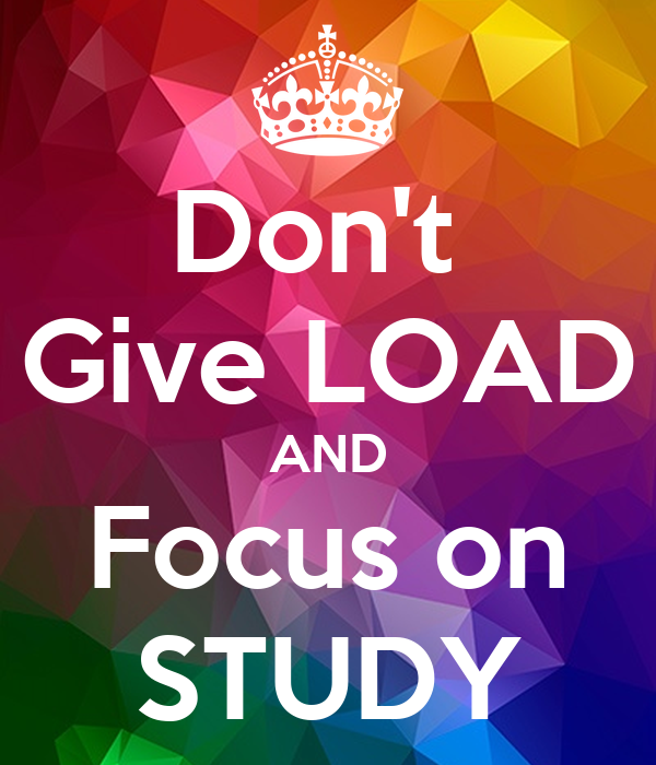 Don't  Give LOAD AND Focus on STUDY