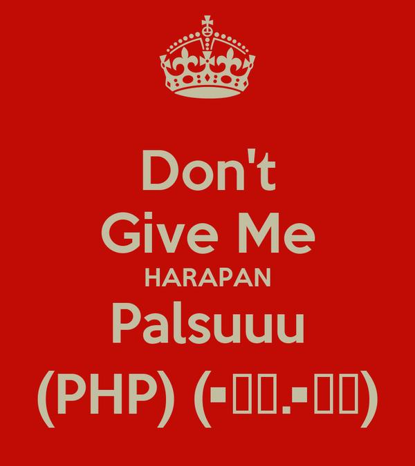 Don't Give Me HARAPAN Palsuuu (PHP) (•̯͡.•̯͡)