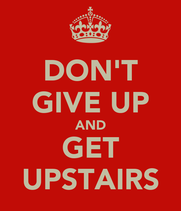 DON'T GIVE UP AND GET UPSTAIRS