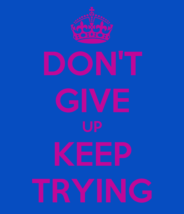 DON'T GIVE UP KEEP TRYING