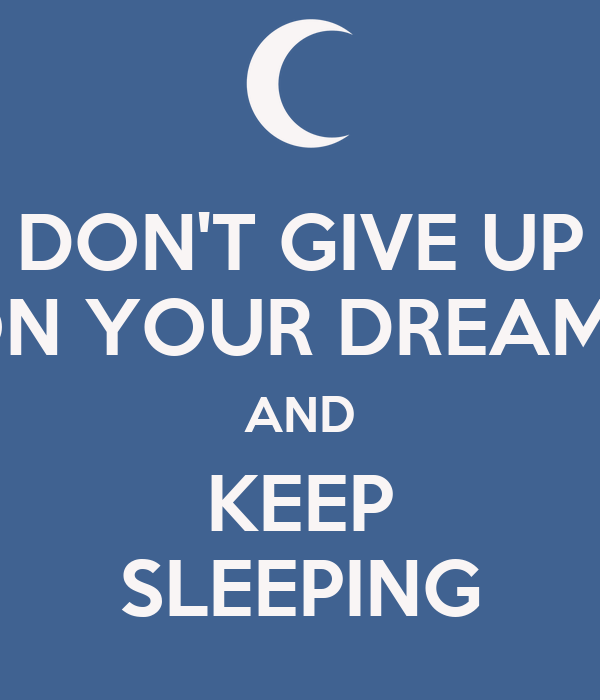 DON'T GIVE UP ON YOUR DREAMS AND KEEP SLEEPING