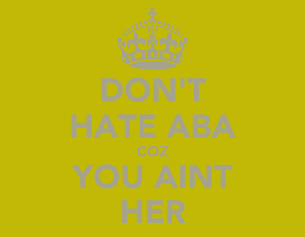 DON'T HATE ABA COZ YOU AINT HER