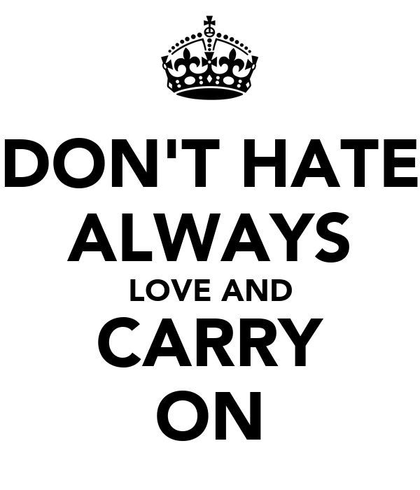 DON'T HATE ALWAYS LOVE AND CARRY ON