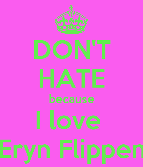 DON'T HATE because I love  Eryn Flippen