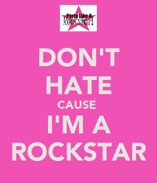 DON'T HATE CAUSE  I'M A ROCKSTAR