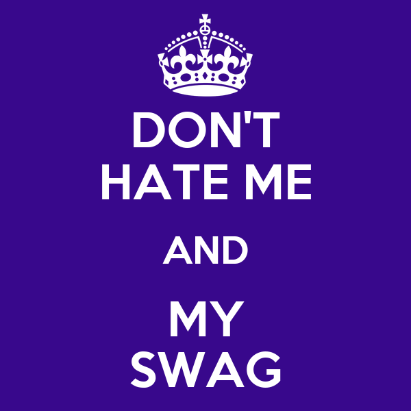 DON'T HATE ME AND MY SWAG