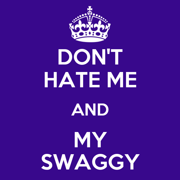 DON'T HATE ME AND MY SWAGGY