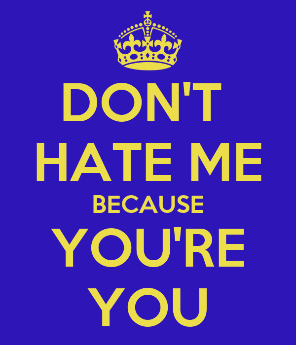 DON'T  HATE ME BECAUSE YOU'RE YOU