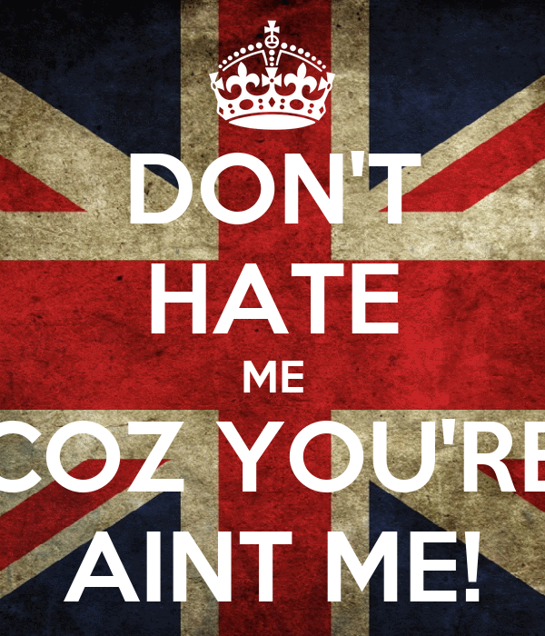 DON'T HATE ME COZ YOU'RE AINT ME!
