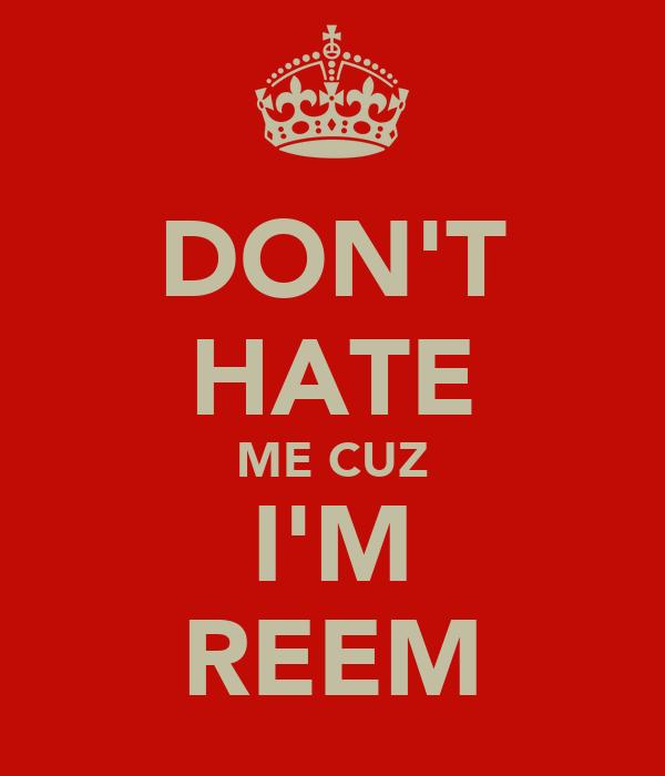 DON'T HATE ME CUZ I'M REEM