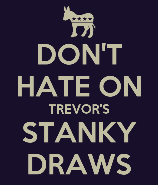 DON'T HATE ON TREVOR'S STANKY DRAWS