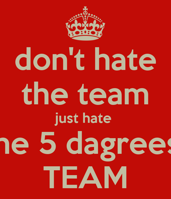 don't hate the team just hate  the 5 dagrees  TEAM