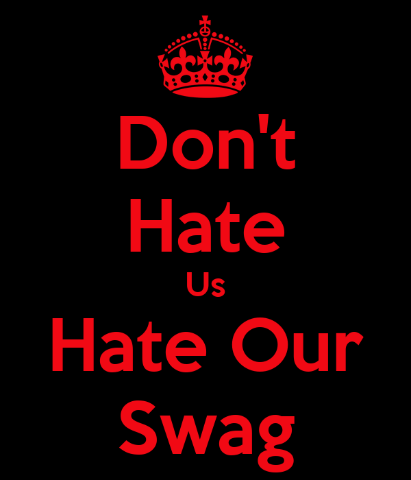 Don't Hate Us Hate Our Swag