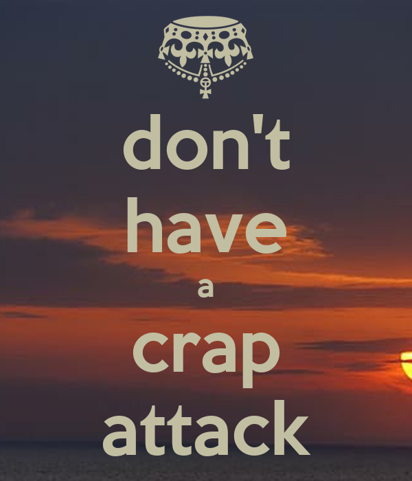don't have a crap attack