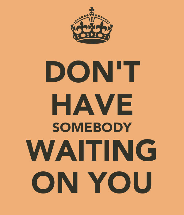 DON'T HAVE SOMEBODY WAITING ON YOU