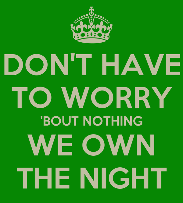 DON'T HAVE TO WORRY 'BOUT NOTHING WE OWN THE NIGHT