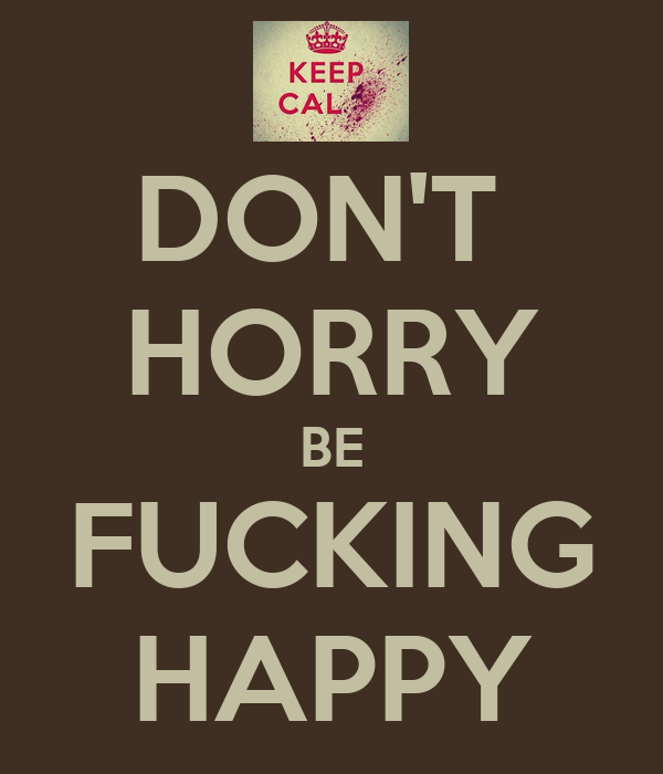 DON'T  HORRY BE FUCKING HAPPY