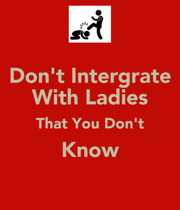 Don't Intergrate With Ladies That You Don't Know