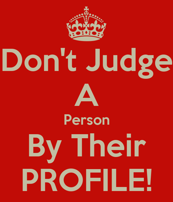 Don't Judge A Person By Their PROFILE!