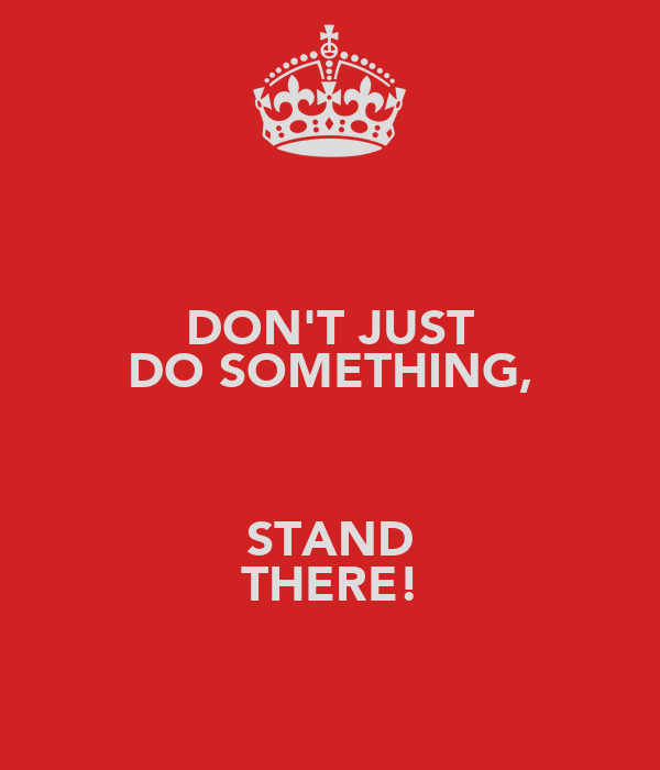DON'T JUST DO SOMETHING,  STAND THERE!