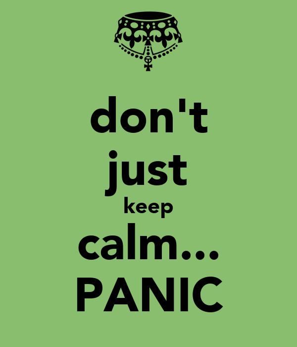 don't just keep calm... PANIC