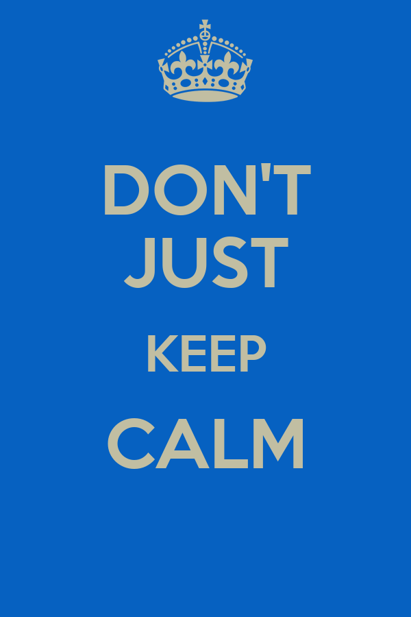 DON'T JUST KEEP CALM
