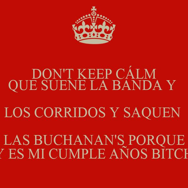 DON'T KEEP CÁLM QUE SUENE LA BANDA Y  LOS CORRIDOS Y SAQUEN  LAS BUCHANAN'S PORQUE  HOY ES MI CUMPLE AÑOS BITCHESS