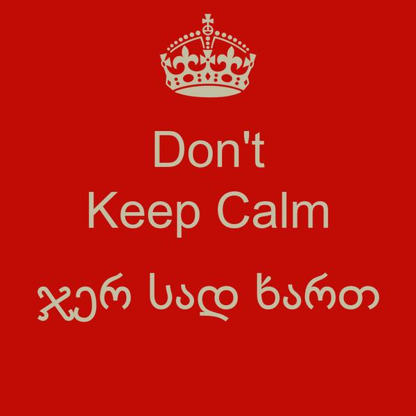 Don't Keep Calm  ჯერ სად ხართ
