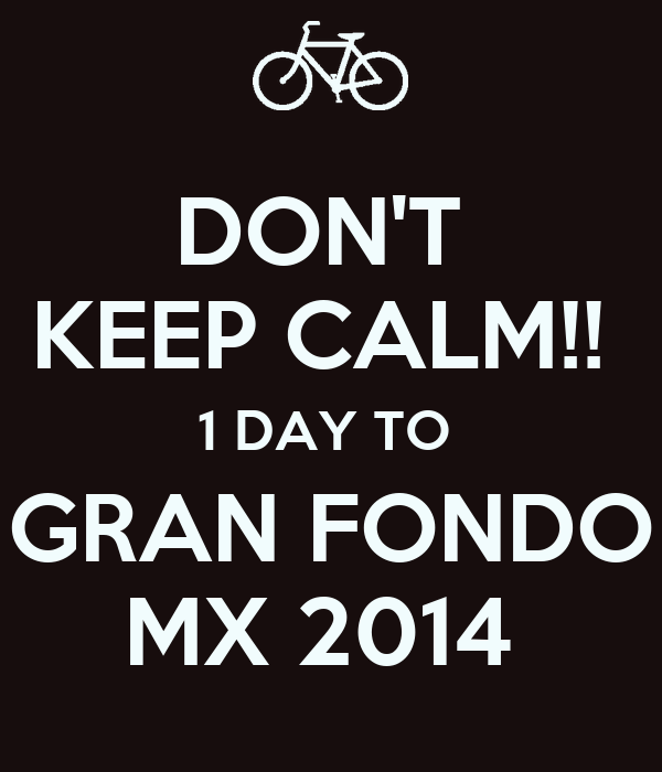 DON'T  KEEP CALM!!  1 DAY TO  GRAN FONDO MX 2014