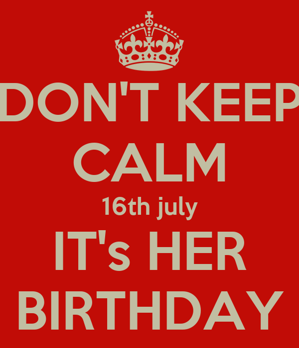 DON'T KEEP CALM 16th july IT's HER BIRTHDAY