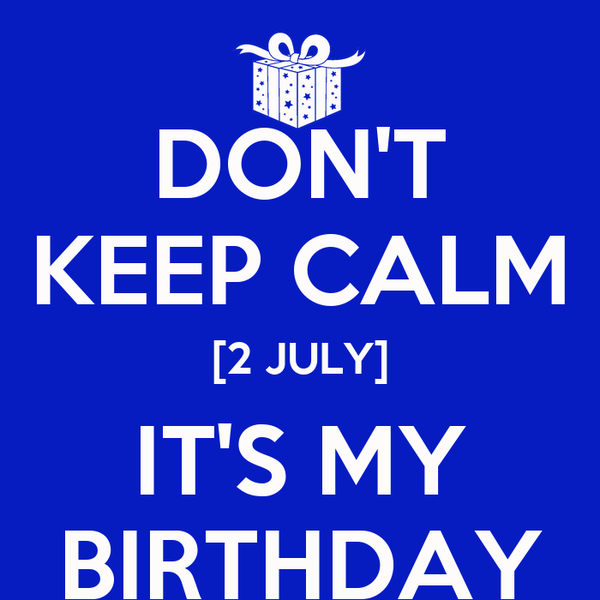 DON'T KEEP CALM [2 JULY] IT'S MY BIRTHDAY