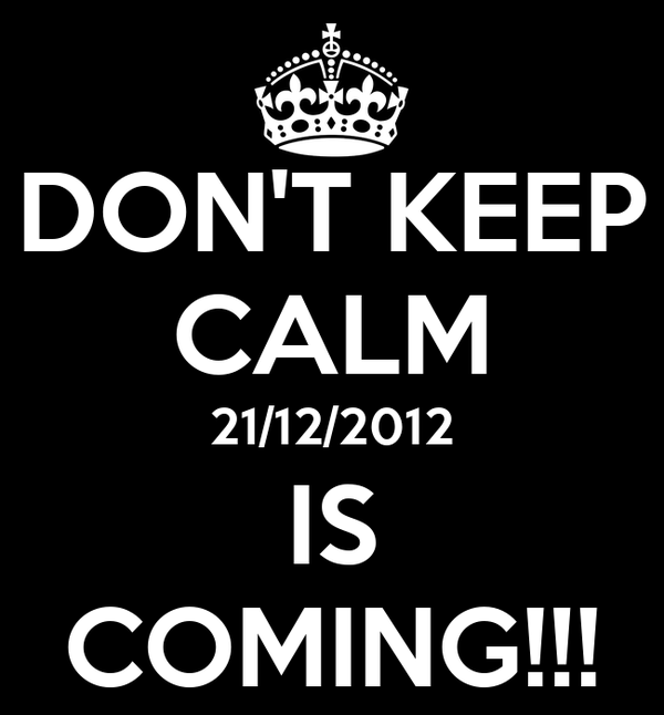 DON'T KEEP CALM 21/12/2012 IS COMING!!!
