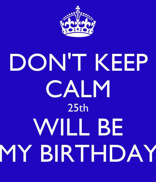 DON'T KEEP CALM 25th WILL BE MY BIRTHDAY