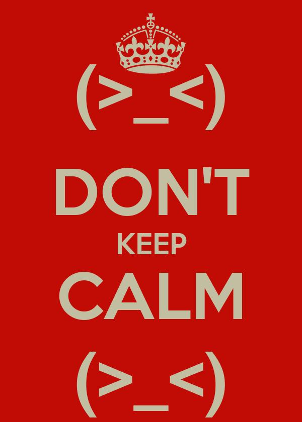 (>_<) DON'T KEEP CALM (>_<)