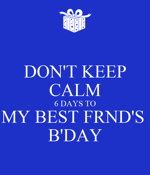 DON'T KEEP CALM 6 DAYS TO MY BEST FRND'S  B'DAY