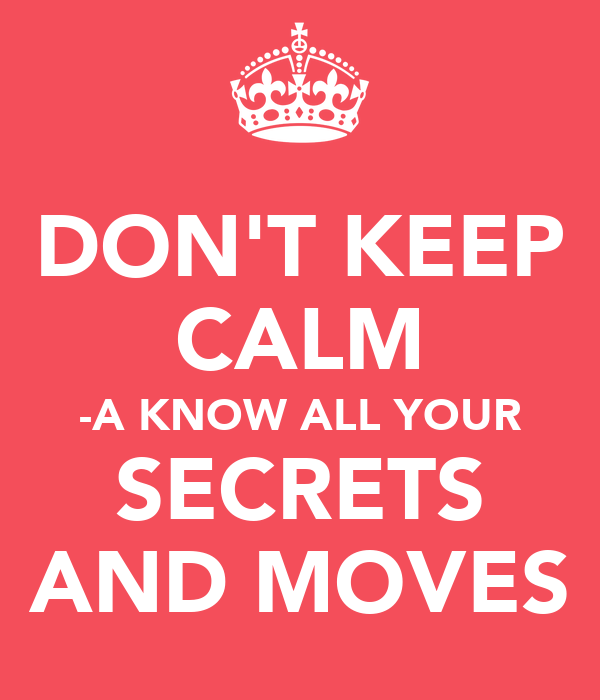 DON'T KEEP CALM -A KNOW ALL YOUR SECRETS AND MOVES