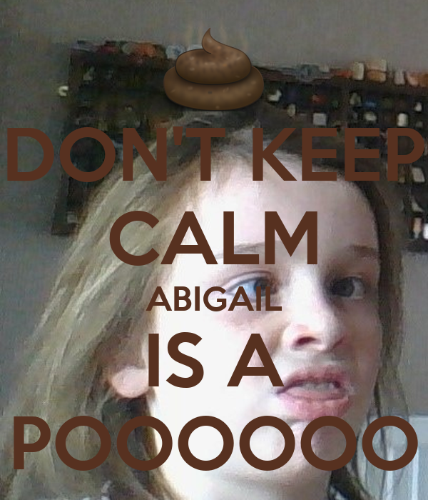 DON'T KEEP CALM ABIGAIL IS A POOOOOO