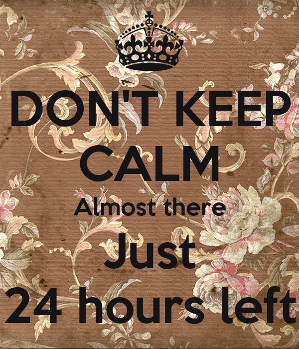 DON'T KEEP CALM Almost there Just 24 hours left