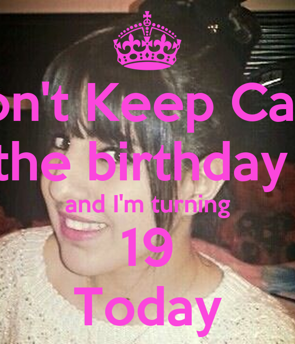 Don't Keep Calm Am The Birthday Girl And I'm Turning 19