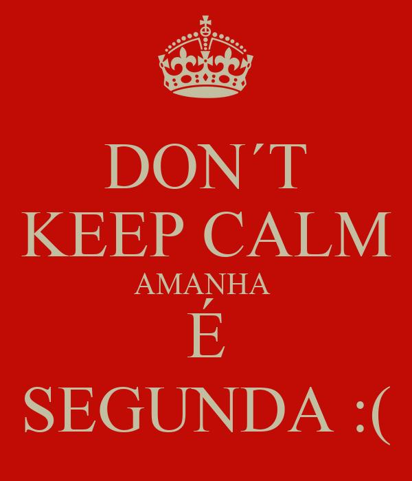 DON´T KEEP CALM AMANHA  É SEGUNDA :(