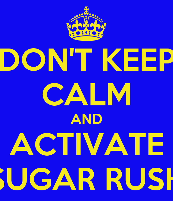 DON'T KEEP CALM AND ACTIVATE SUGAR RUSH