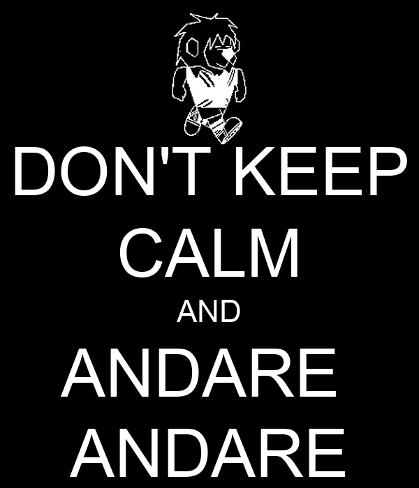 DON'T KEEP CALM AND ANDARE  ANDARE