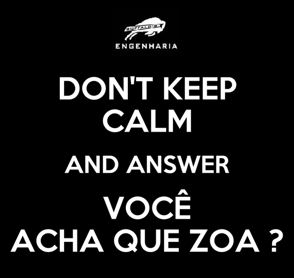 DON'T KEEP CALM AND ANSWER VOCÊ ACHA QUE ZOA ?