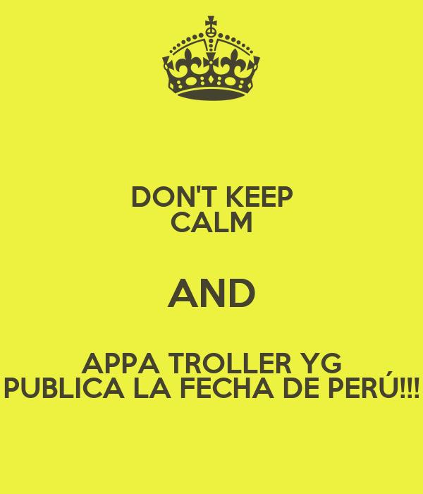 DON'T KEEP CALM AND APPA TROLLER YG PUBLICA LA FECHA DE PERÚ!!!