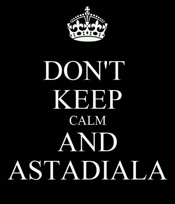 DON'T  KEEP CALM AND ASTADIALA