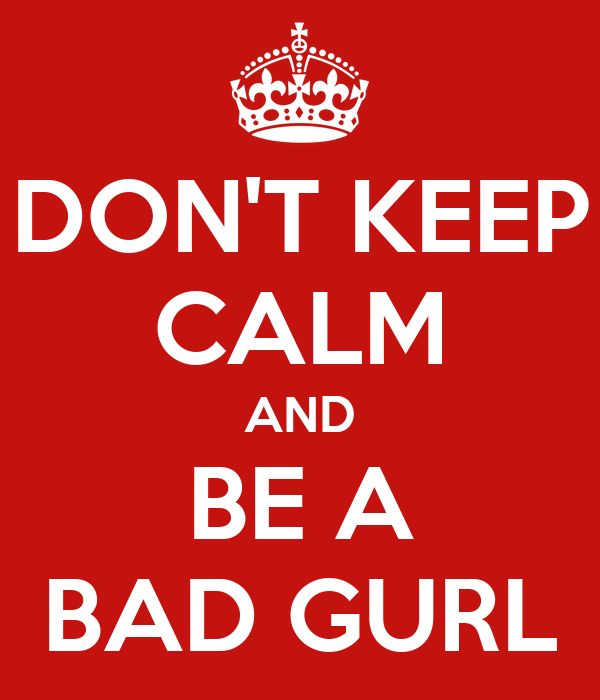 DON'T KEEP CALM AND BE A BAD GURL